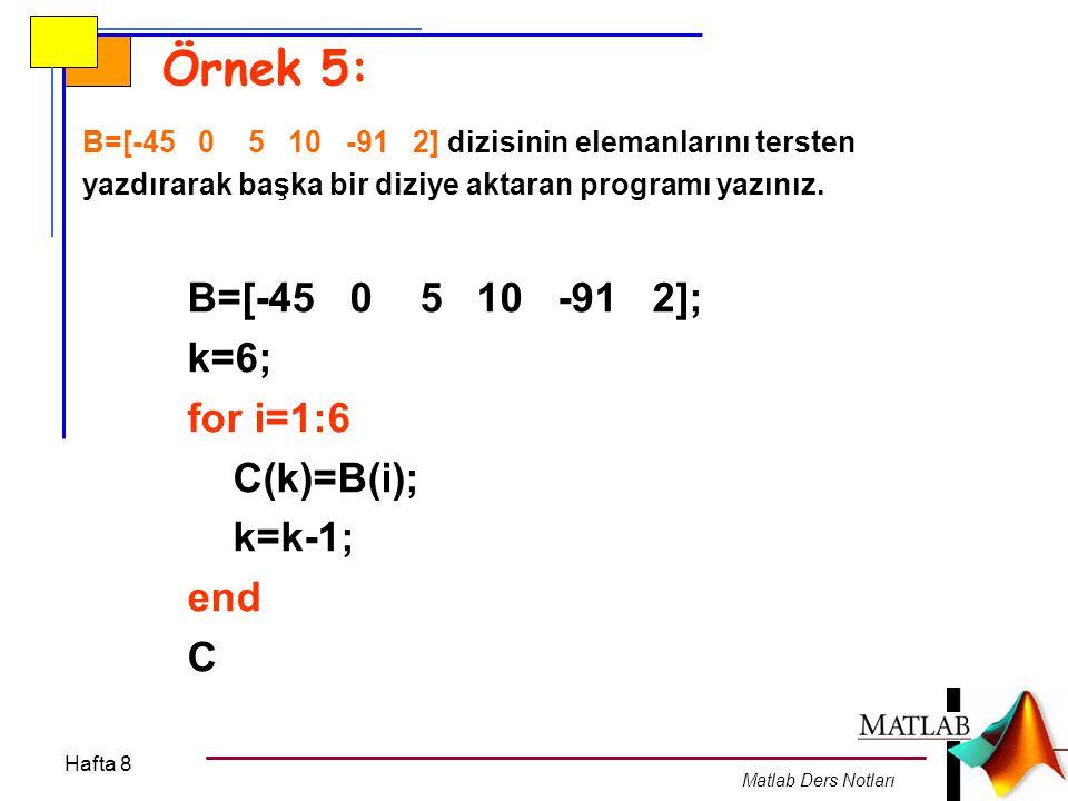 Örnek 5: B=[-45 0 5 10 -91 2]; k=6; for i=1:6 C(k)=B(i); k=k-1; end C